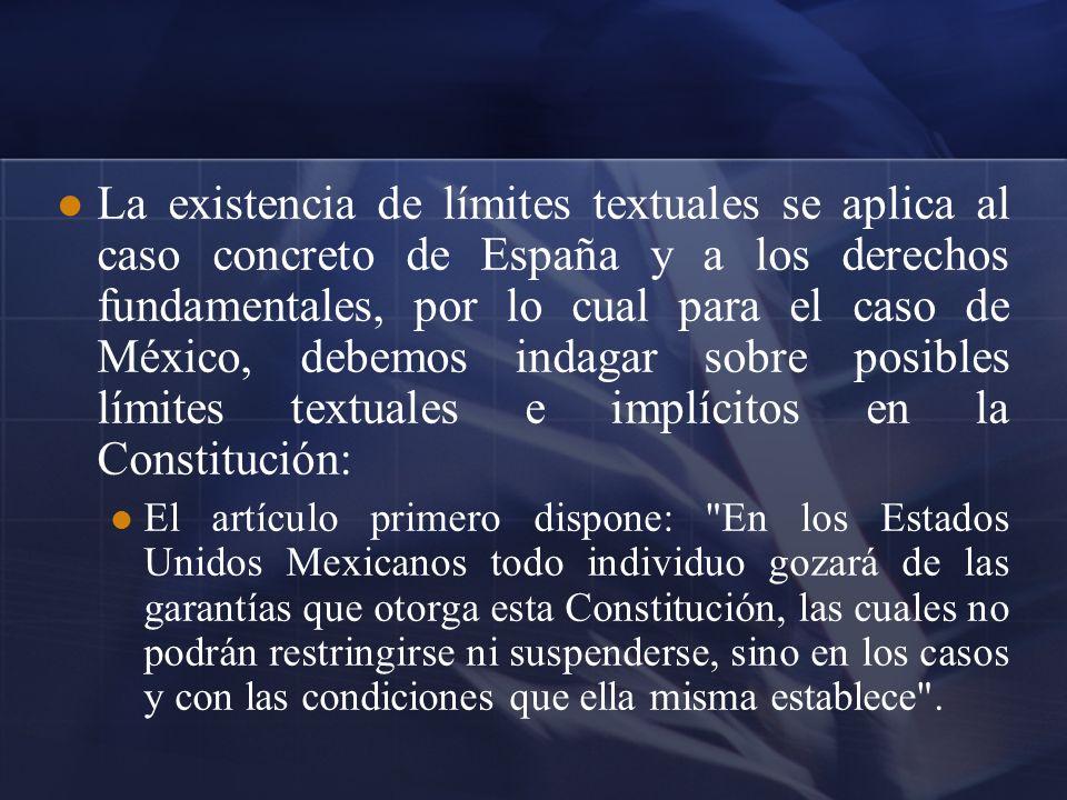 La existencia de límites textuales se aplica al caso concreto de España y a los derechos fundamentales, por lo cual para el caso de México, debemos indagar sobre posibles límites textuales e implícitos en la Constitución: