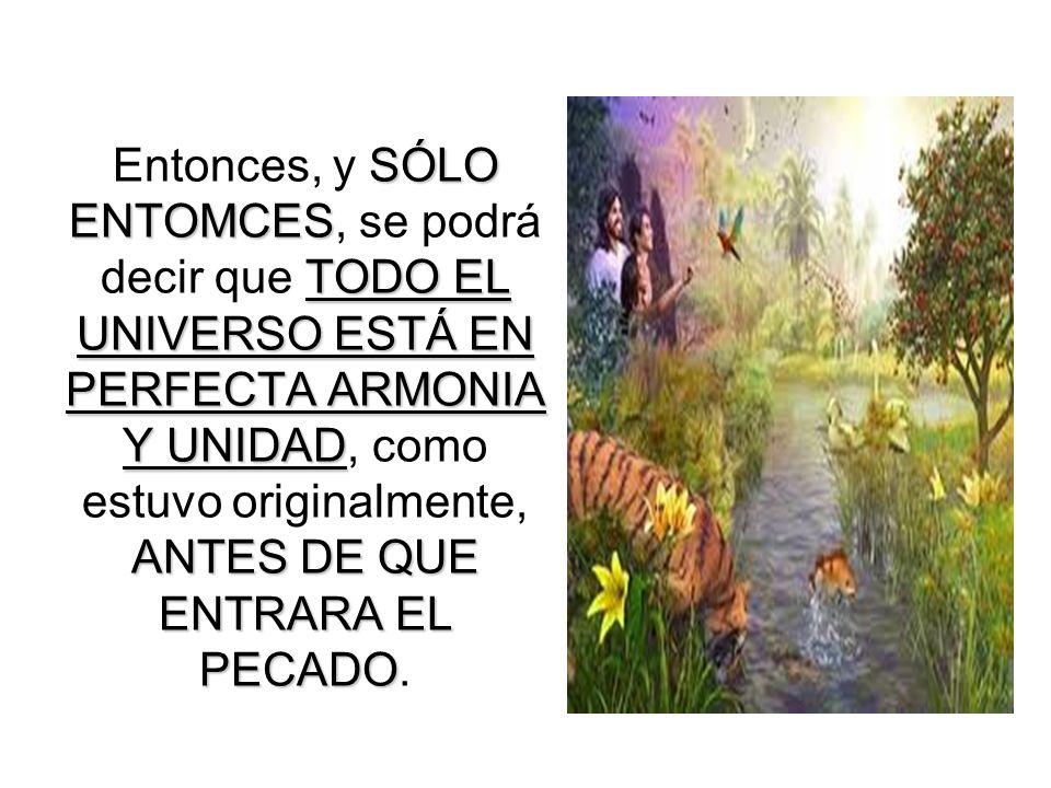 Entonces, y SÓLO ENTOMCES, se podrá decir que TODO EL UNIVERSO ESTÁ EN PERFECTA ARMONIA Y UNIDAD, como estuvo originalmente, ANTES DE QUE ENTRARA EL PECADO.