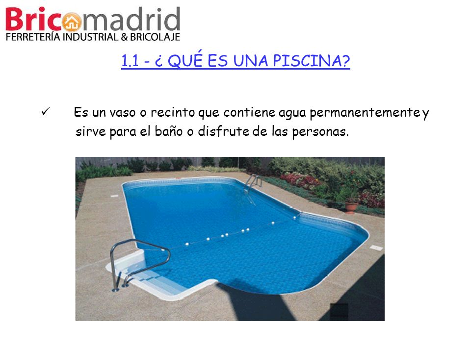 1.1 - ¿ QUÉ ES UNA PISCINA Es un vaso o recinto que contiene agua permanentemente y. sirve para el baño o disfrute de las personas.
