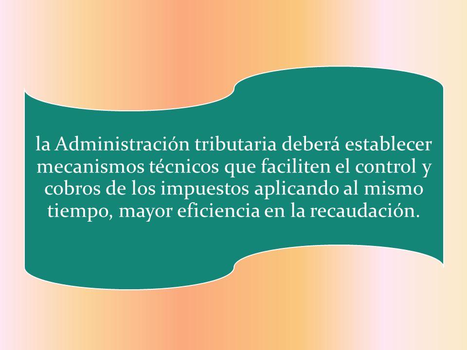 la Administración tributaria deberá establecer mecanismos técnicos que faciliten el control y cobros de los impuestos aplicando al mismo tiempo, mayor eficiencia en la recaudación.