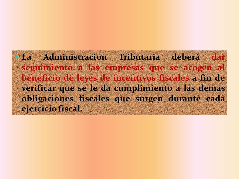 La Administración Tributaria deberá dar seguimiento a las empresas que se acogen al beneficio de leyes de incentivos fiscales a fin de verificar que se le da cumplimiento a las demás obligaciones fiscales que surgen durante cada ejercicio fiscal.