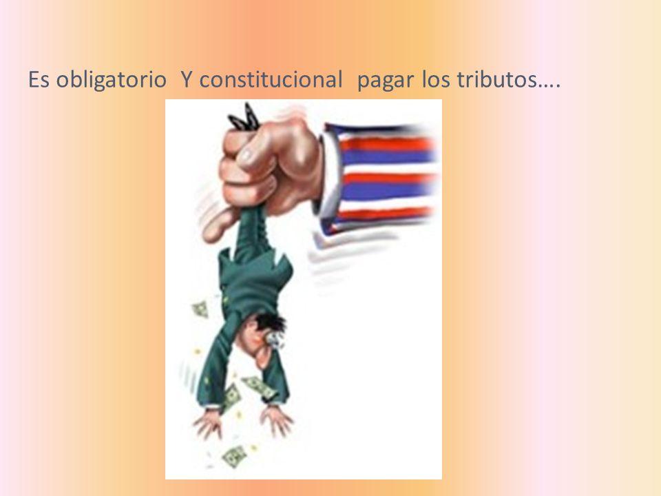 Es obligatorio Y constitucional pagar los tributos….
