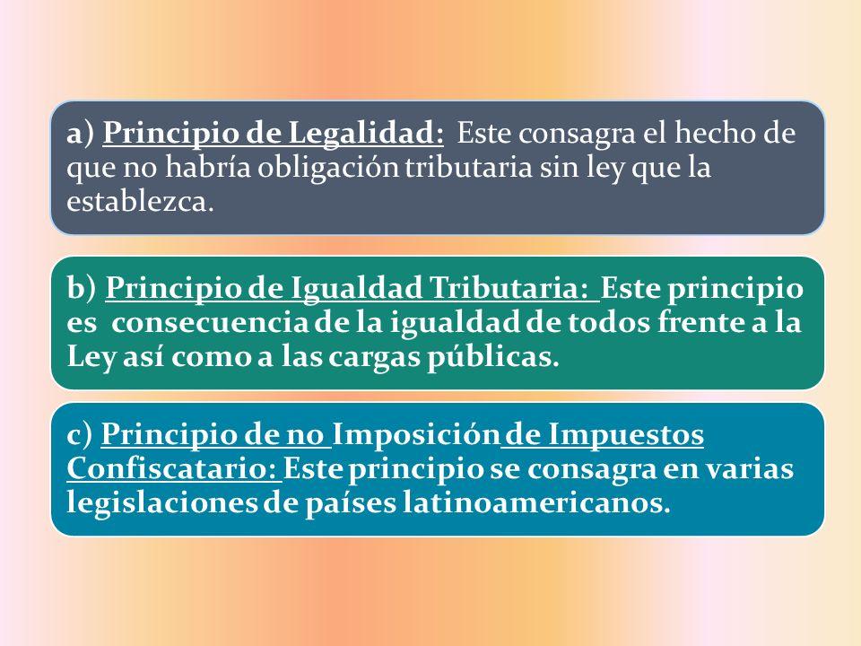 a) Principio de Legalidad: Este consagra el hecho de que no habría obligación tributaria sin ley que la establezca.