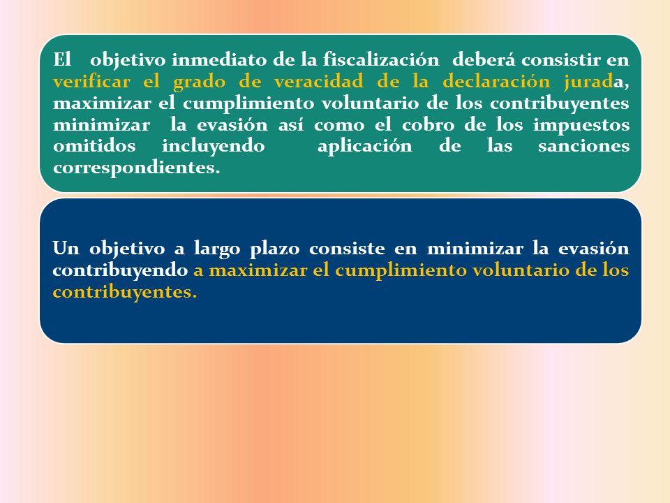 El objetivo inmediato de la fiscalización deberá consistir en verificar el grado de veracidad de la declaración jurada, maximizar el cumplimiento voluntario de los contribuyentes minimizar la evasión así como el cobro de los impuestos omitidos incluyendo aplicación de las sanciones correspondientes.