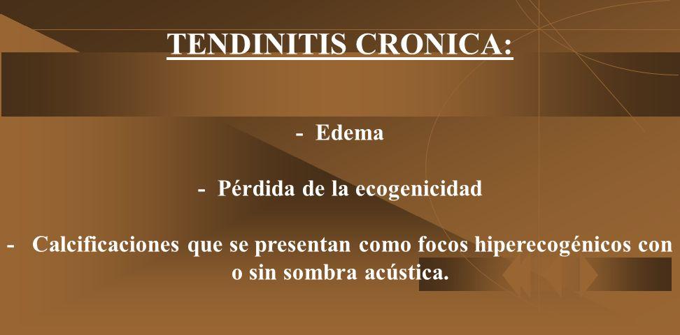 TENDINITIS CRONICA: - Edema - Pérdida de la ecogenicidad - Calcificaciones que se presentan como focos hiperecogénicos con o sin sombra acústica.