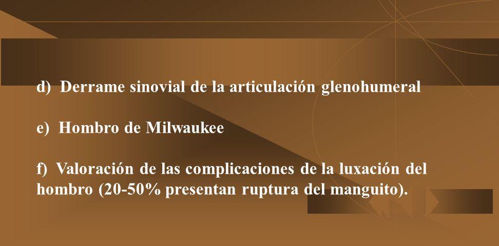 d) Derrame sinovial de la articulación glenohumeral e) Hombro de Milwaukee f) Valoración de las complicaciones de la luxación del hombro (20-50% presentan ruptura del manguito).