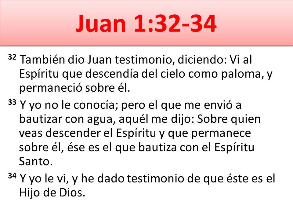Juan 1:32-34 32 También dio Juan testimonio, diciendo: Vi al Espíritu que descendía del cielo como paloma, y permaneció sobre él.
