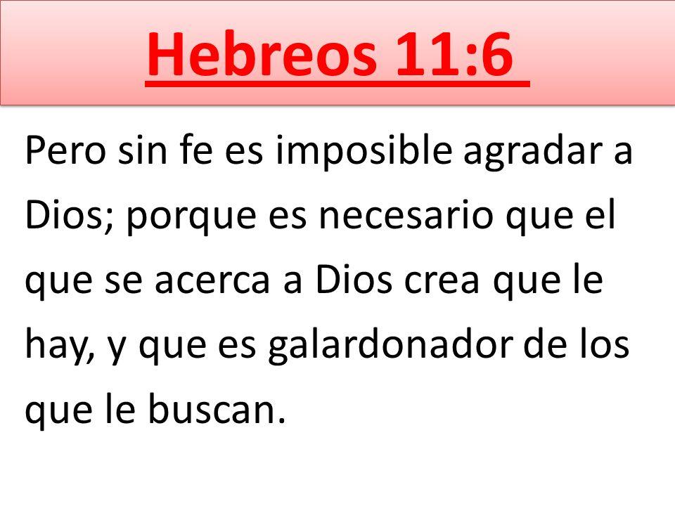 Pero sin fe es imposible agradar a Dios; porque es necesario que el