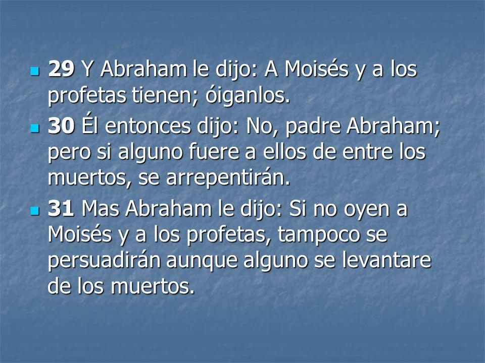 29 Y Abraham le dijo: A Moisés y a los profetas tienen; óiganlos.