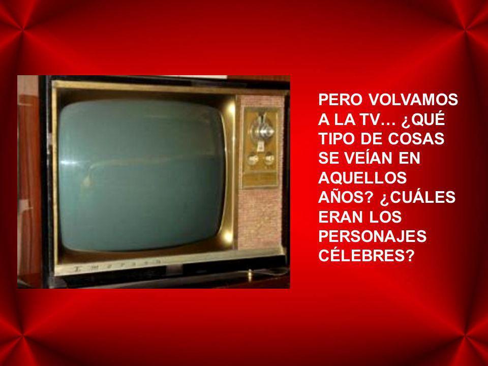 PERO VOLVAMOS A LA TV… ¿QUÉ TIPO DE COSAS SE VEÍAN EN AQUELLOS AÑOS