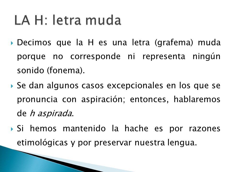 LA H: letra muda Decimos que la H es una letra (grafema) muda porque no corresponde ni representa ningún sonido (fonema).