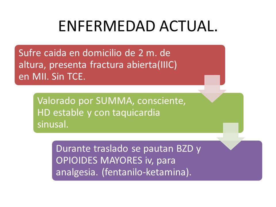 ENFERMEDAD ACTUAL. Sufre caida en domicilio de 2 m. de altura, presenta fractura abierta(IIIC) en MII. Sin TCE.