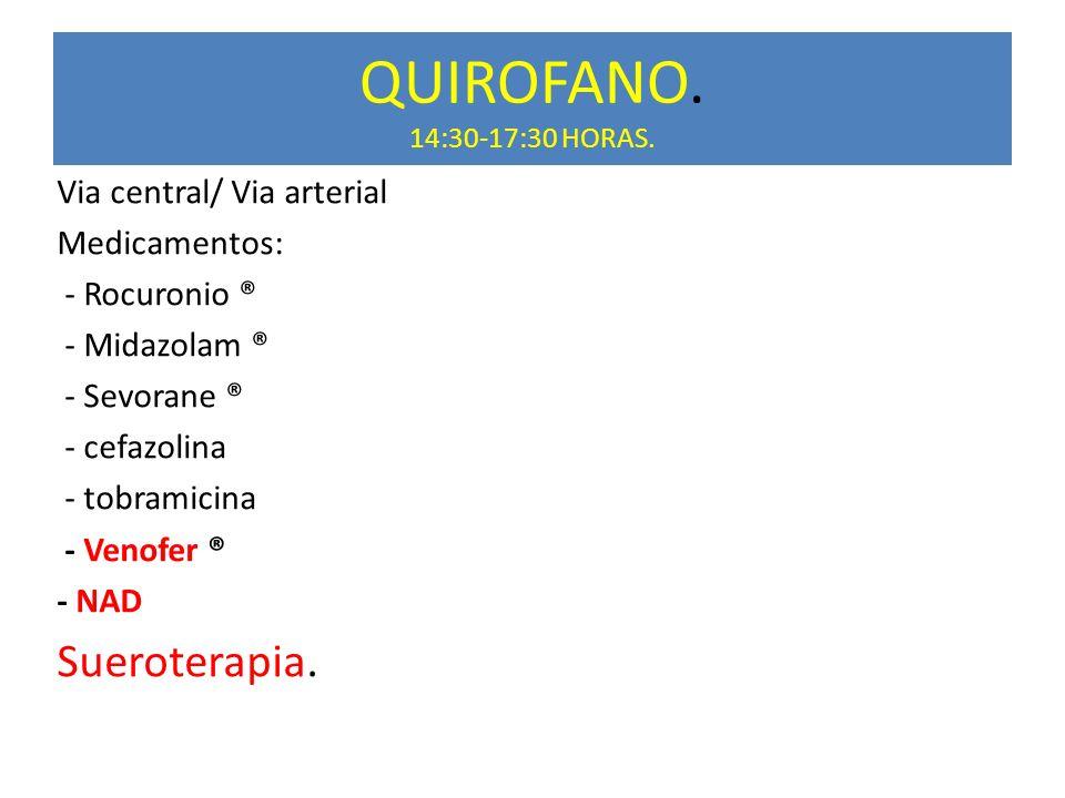 QUIROFANO. 14:30-17:30 HORAS. Sueroterapia. Via central/ Via arterial