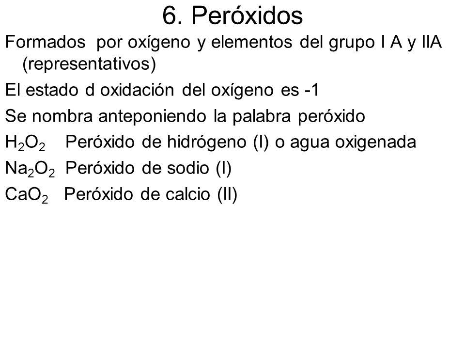 6. Peróxidos Formados por oxígeno y elementos del grupo I A y IIA (representativos) El estado d oxidación del oxígeno es -1.