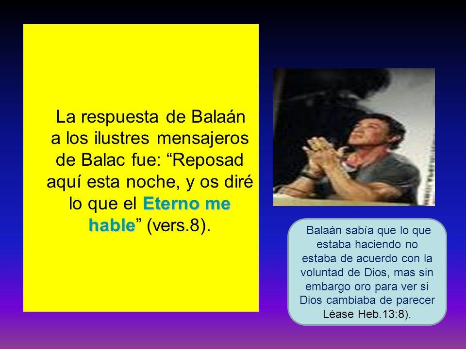 La respuesta de Balaán a los ilustres mensajeros de Balac fue: Reposad aquí esta noche, y os diré lo que el Eterno me hable (vers.8).