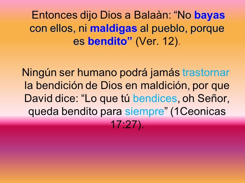 Entonces dijo Dios a Balaàn: No bayas con ellos, ni maldigas al pueblo, porque es bendito (Ver. 12).