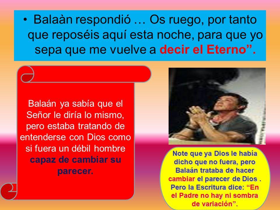 Balaàn respondió … Os ruego, por tanto que reposéis aquí esta noche, para que yo sepa que me vuelve a decir el Eterno .