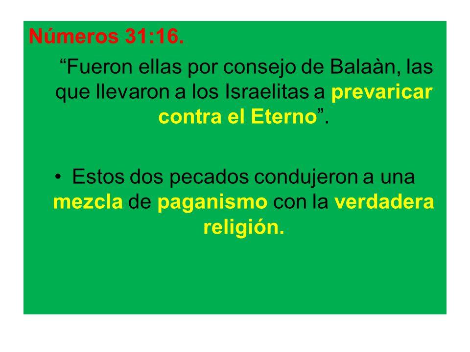 Números 31:16. Fueron ellas por consejo de Balaàn, las que llevaron a los Israelitas a prevaricar contra el Eterno .