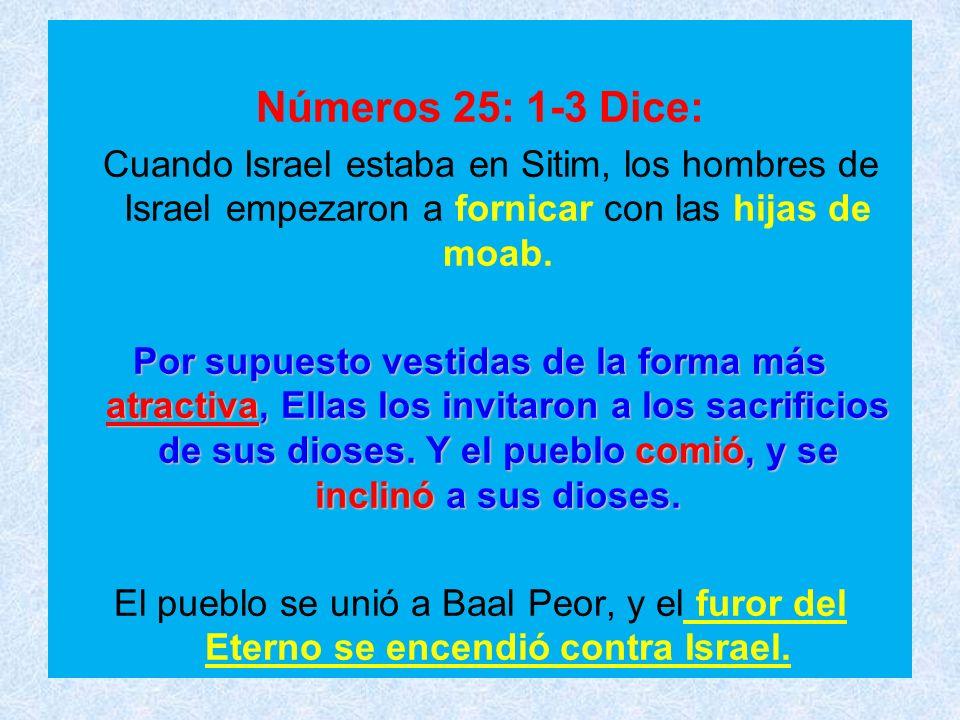 Números 25: 1-3 Dice: Cuando Israel estaba en Sitim, los hombres de Israel empezaron a fornicar con las hijas de moab.
