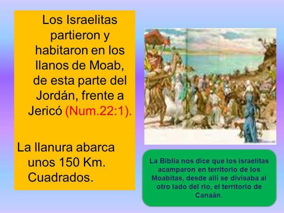 Los Israelitas partieron y habitaron en los llanos de Moab, de esta parte del Jordán, frente a Jericó (Num.22:1). La llanura abarca unos 150 Km. Cuadrados.