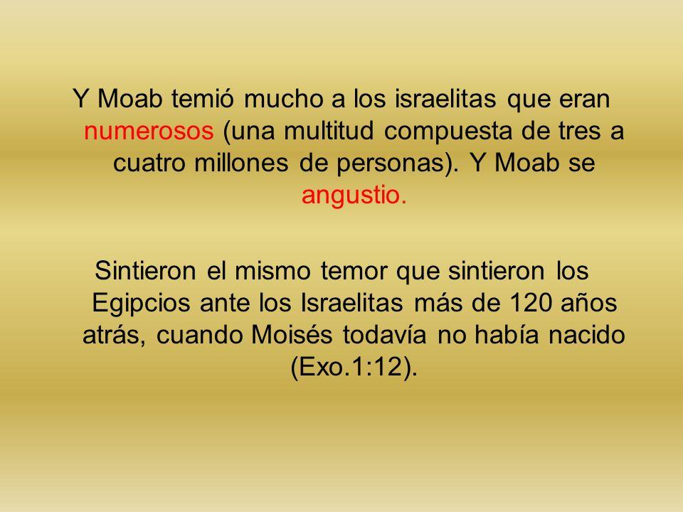 Y Moab temió mucho a los israelitas que eran numerosos (una multitud compuesta de tres a cuatro millones de personas). Y Moab se angustio.