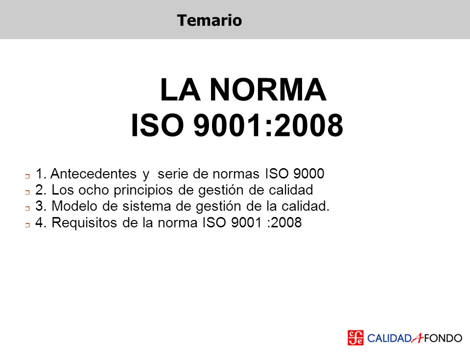 Temario LA NORMA. ISO 9001:2008. 1. Antecedentes y serie de normas ISO 9000. 2. Los ocho principios de gestión de calidad.