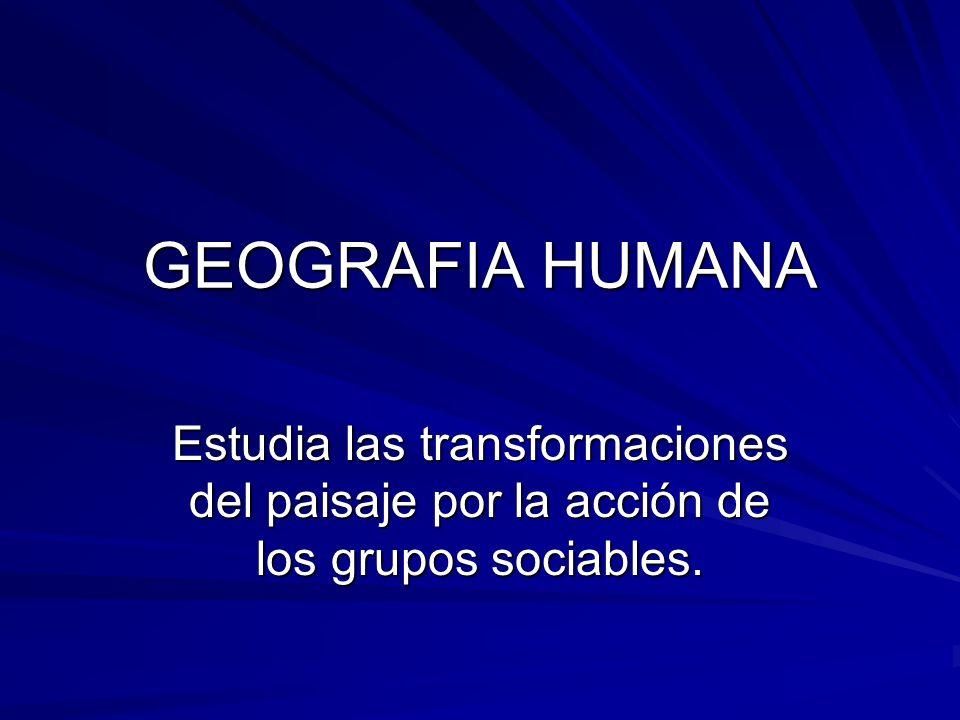 GEOGRAFIA HUMANA Estudia las transformaciones del paisaje por la acción de los grupos sociables.