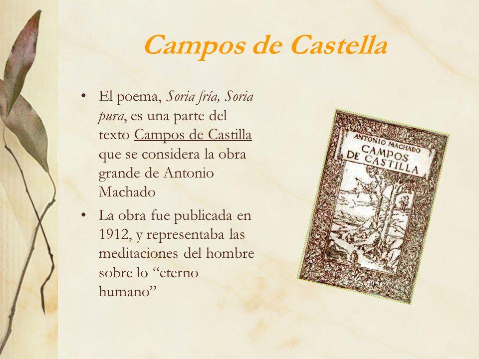 Campos de Castella El poema, Soria fría, Soria pura, es una parte del texto Campos de Castilla que se considera la obra grande de Antonio Machado.
