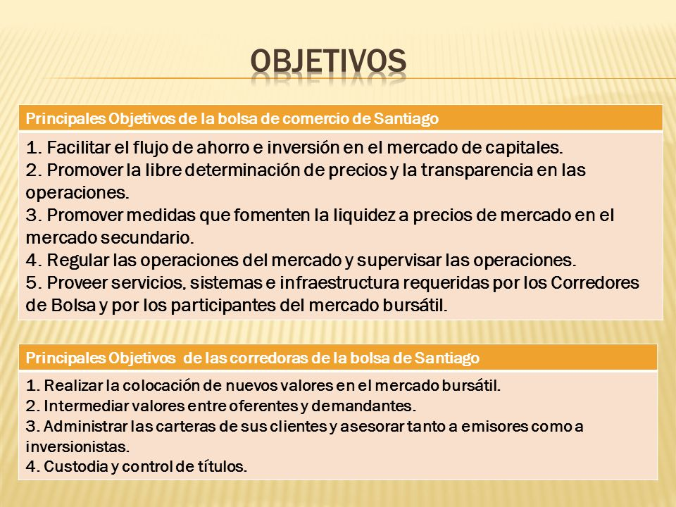 ObjetivosPrincipales Objetivos de la bolsa de comercio de Santiago. 1. Facilitar el flujo de ahorro e inversión en el mercado de capitales.