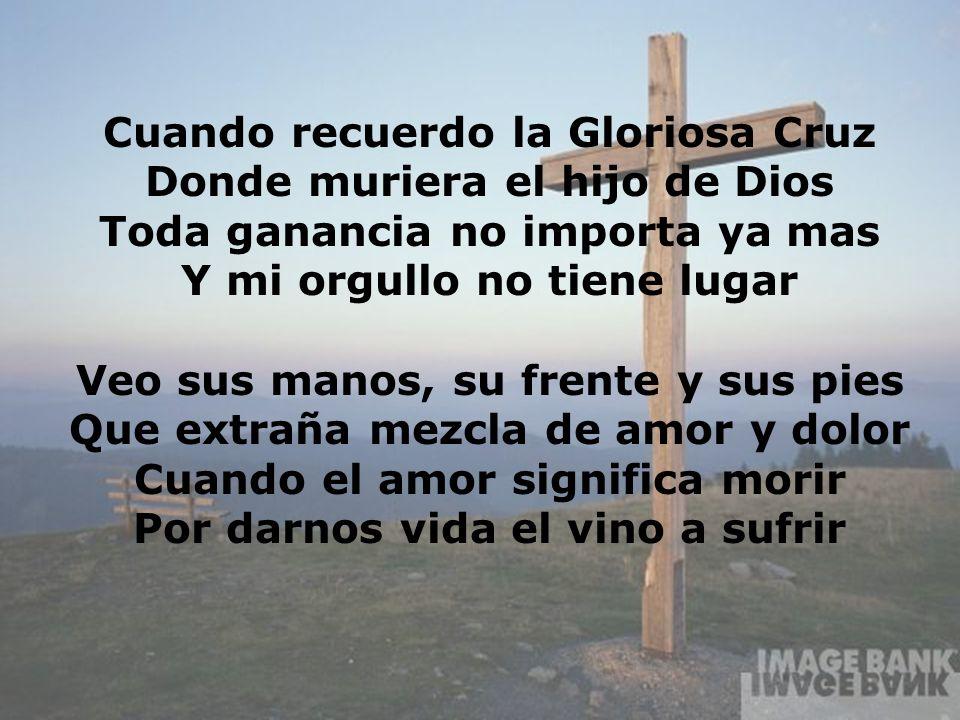 Cuando recuerdo la Gloriosa Cruz Donde muriera el hijo de Dios