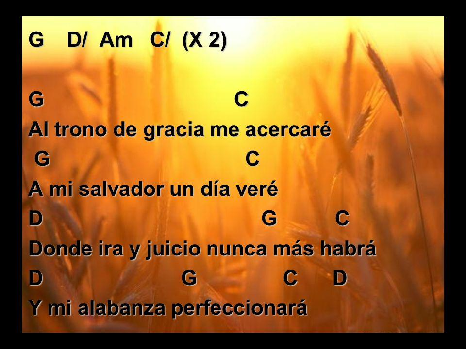 G D/ Am C/ (X 2) G C. Al trono de gracia me acercaré. G C.