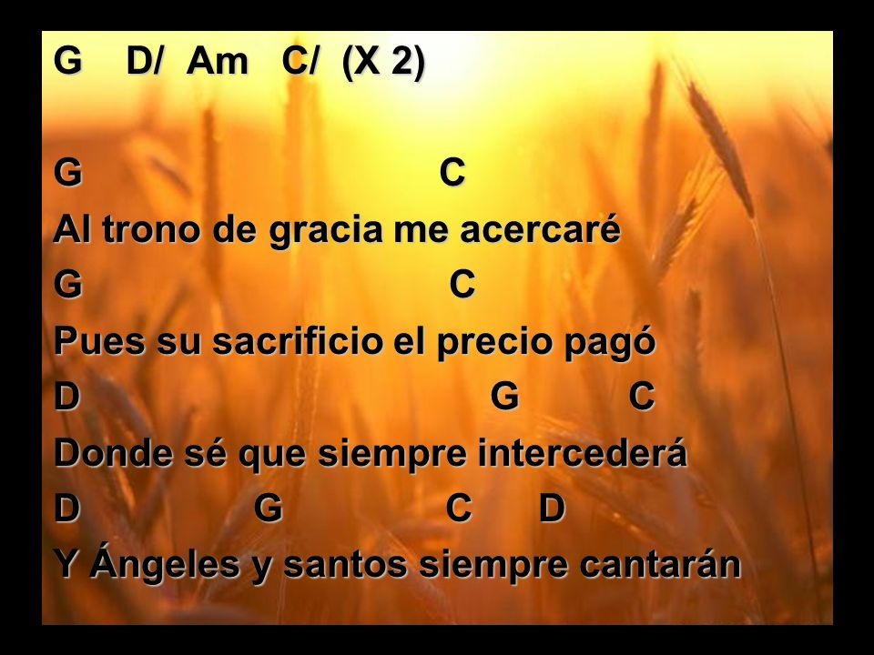 G D/ Am C/ (X 2)G C. Al trono de gracia me acercaré. G C.