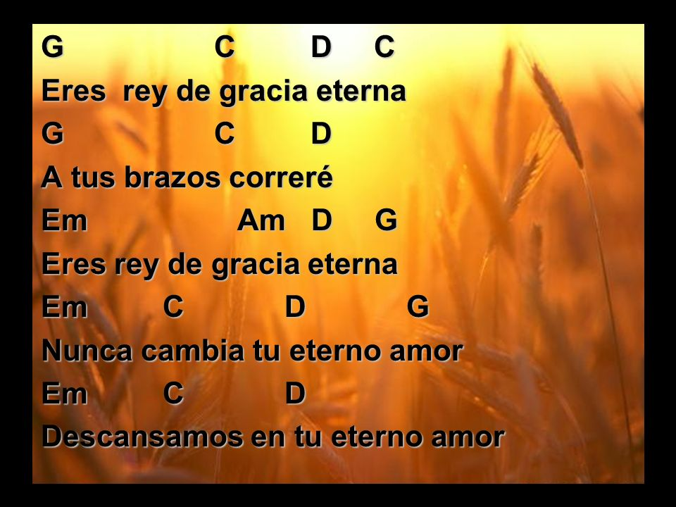 G C D C Eres rey de gracia eterna. G C D. A tus brazos correré.