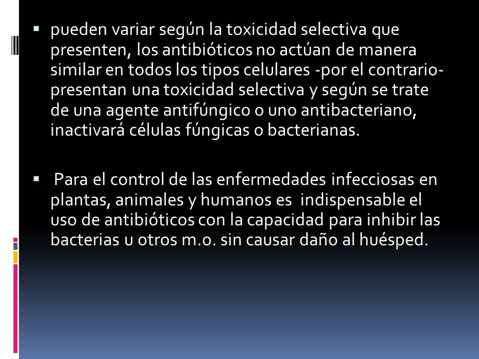 pueden variar según la toxicidad selectiva que presenten, los antibióticos no actúan de manera similar en todos los tipos celulares -por el contrario- presentan una toxicidad selectiva y según se trate de una agente antifúngico o uno antibacteriano, inactivará células fúngicas o bacterianas.