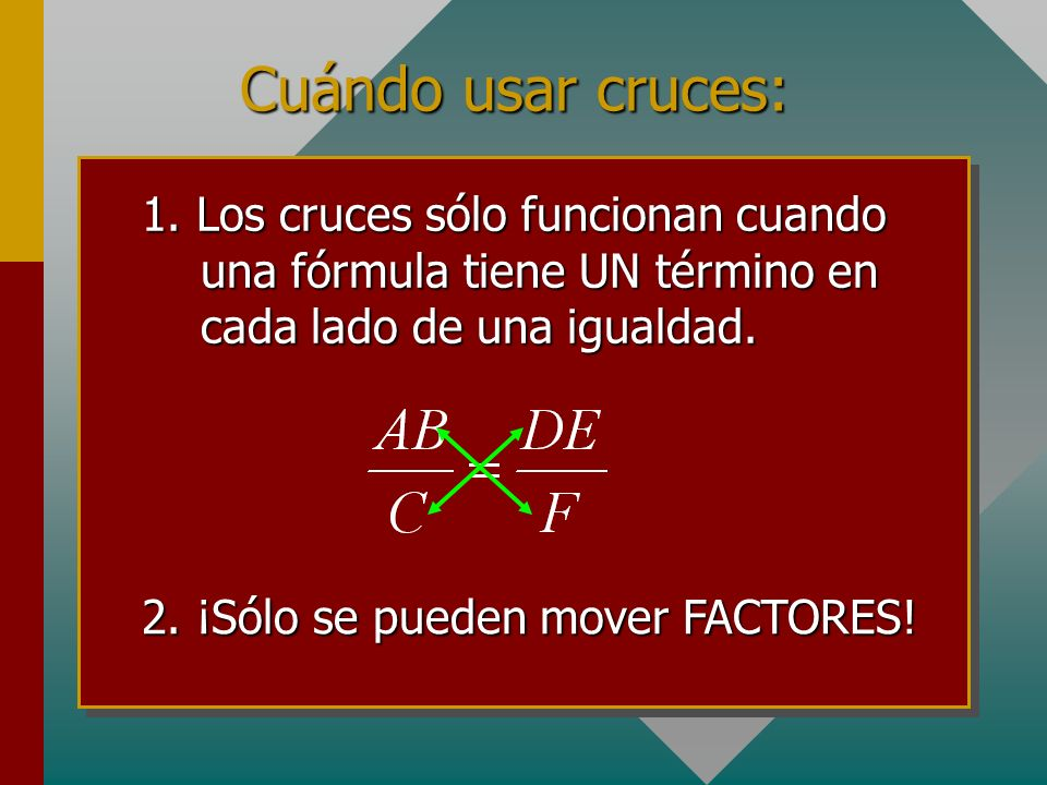 Cuándo usar cruces:1. Los cruces sólo funcionan cuando una fórmula tiene UN término en cada lado de una igualdad.