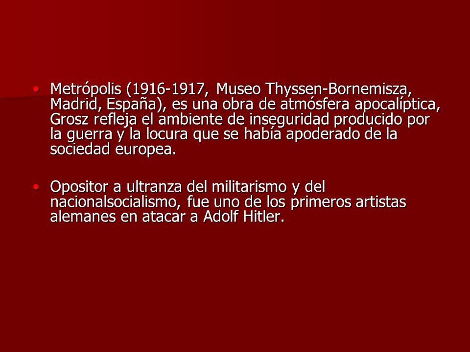 Metrópolis (1916-1917, Museo Thyssen-Bornemisza, Madrid, España), es una obra de atmósfera apocalíptica, Grosz refleja el ambiente de inseguridad producido por la guerra y la locura que se había apoderado de la sociedad europea.