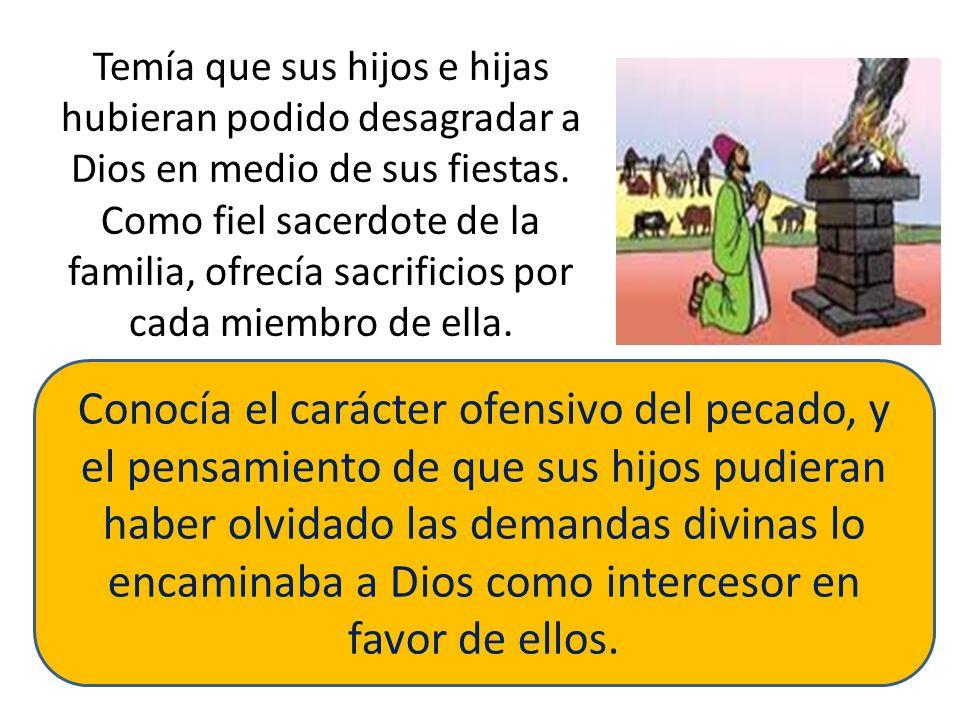 Temía que sus hijos e hijas hubieran podido desagradar a Dios en medio de sus fiestas. Como fiel sacerdote de la familia, ofrecía sacrificios por cada miembro de ella.