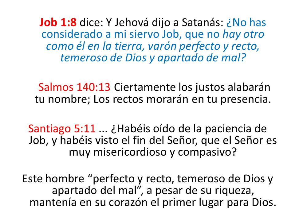 Job 1:8 dice: Y Jehová dijo a Satanás: ¿No has considerado a mi siervo Job, que no hay otro como él en la tierra, varón perfecto y recto, temeroso de Dios y apartado de mal.