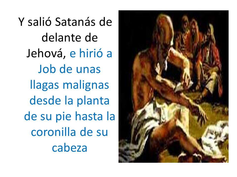 Y salió Satanás de delante de Jehová, e hirió a Job de unas llagas malignas desde la planta de su pie hasta la coronilla de su cabeza