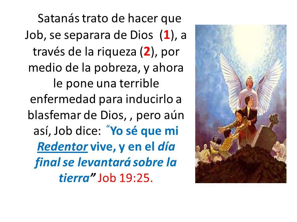 Satanás trato de hacer que Job, se separara de Dios (1), a través de la riqueza (2), por medio de la pobreza, y ahora le pone una terrible enfermedad para inducirlo a blasfemar de Dios, , pero aún así, Job dice: Yo sé que mi Redentor vive, y en el día final se levantará sobre la tierra Job 19:25.