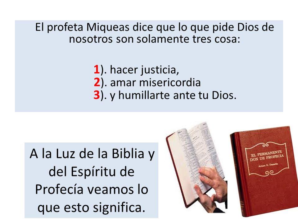 El profeta Miqueas dice que lo que pide Dios de nosotros son solamente tres cosa: 1). hacer justicia, 2). amar misericordia 3). y humillarte ante tu Dios.