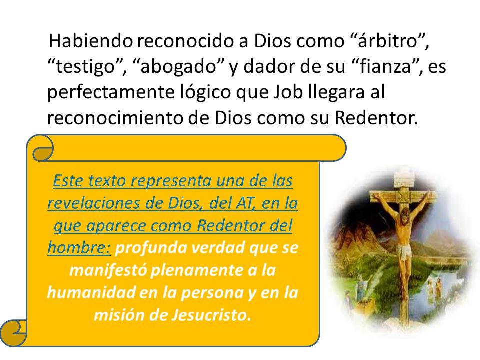 Habiendo reconocido a Dios como árbitro , testigo , abogado y dador de su fianza , es perfectamente lógico que Job llegara al reconocimiento de Dios como su Redentor.