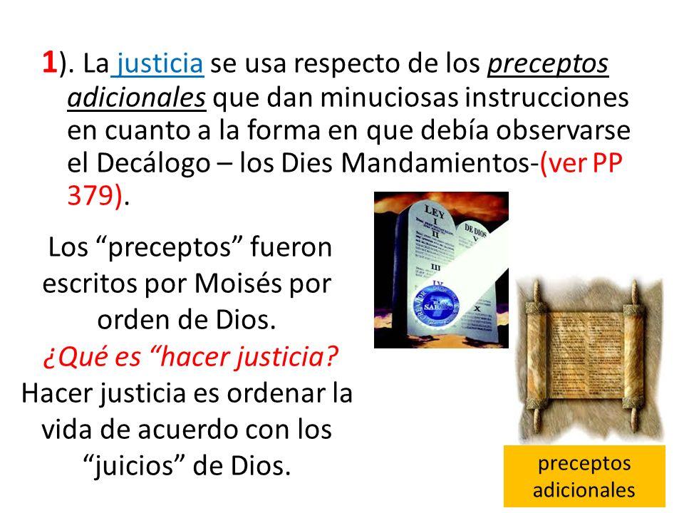 1). La justicia se usa respecto de los preceptos adicionales que dan minuciosas instrucciones en cuanto a la forma en que debía observarse el Decálogo – los Dies Mandamientos-(ver PP 379).