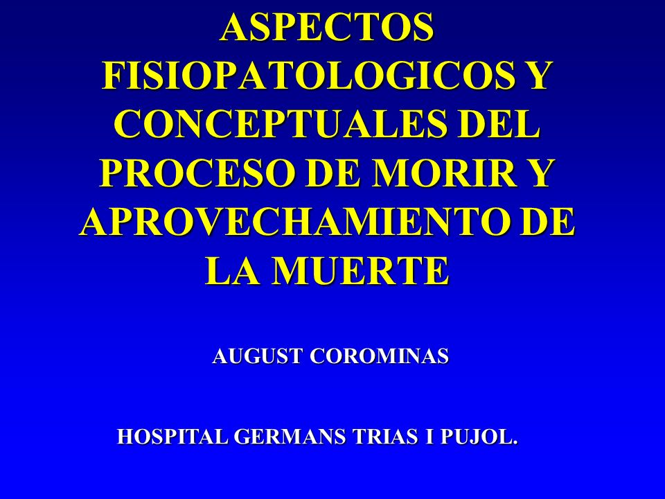 ASPECTOS FISIOPATOLOGICOS Y CONCEPTUALES DEL PROCESO DE MORIR Y APROVECHAMIENTO DE LA MUERTE