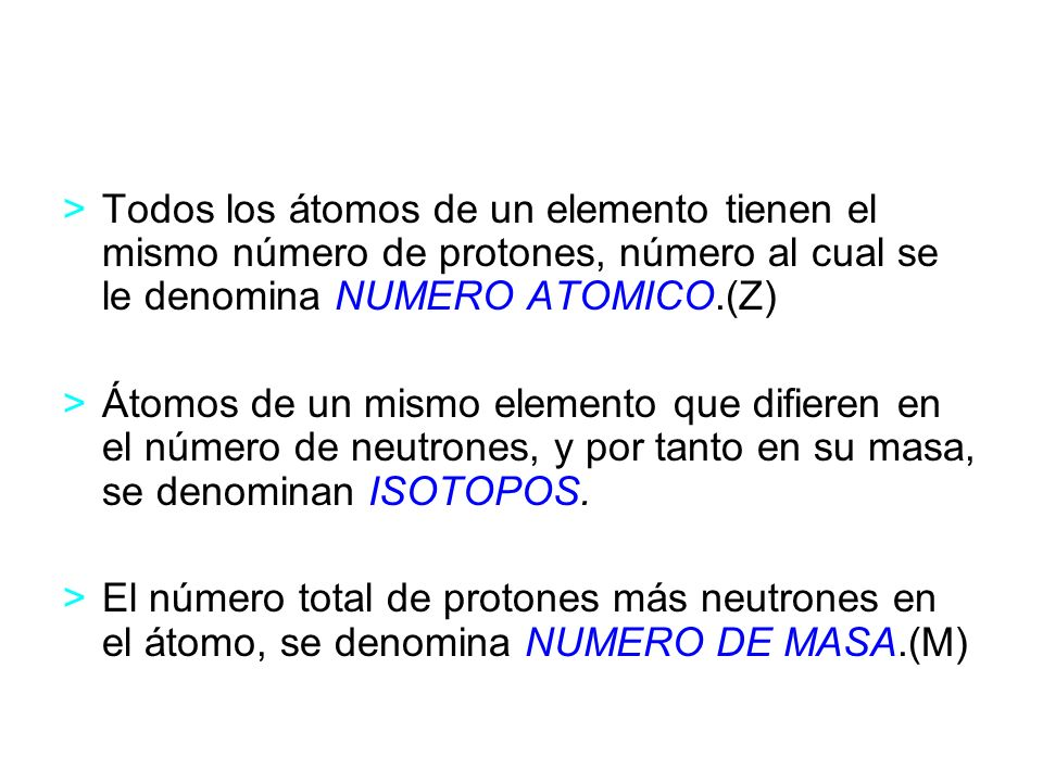Todos los átomos de un elemento tienen el mismo número de protones, número al cual se le denomina NUMERO ATOMICO.(Z)