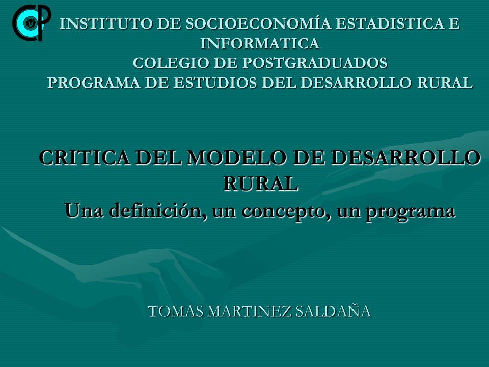 INSTITUTO DE SOCIOECONOMÍA ESTADISTICA E INFORMATICA COLEGIO DE POSTGRADUADOS PROGRAMA DE ESTUDIOS DEL DESARROLLO RURAL CRITICA DEL MODELO DE DESARROLLO RURAL Una definición, un concepto, un programa TOMAS MARTINEZ SALDAÑA