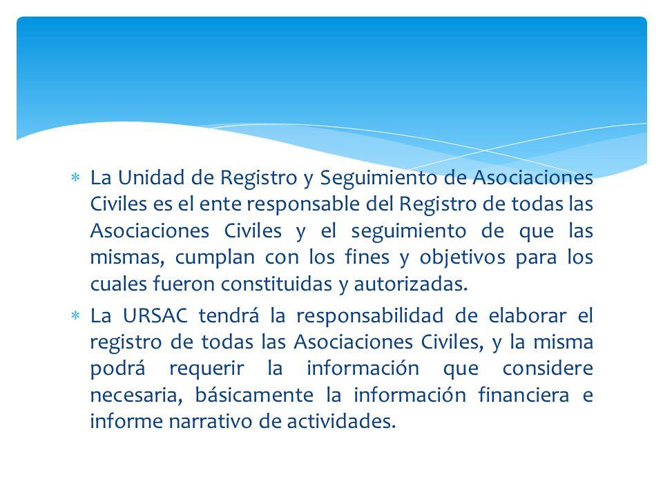 La Unidad de Registro y Seguimiento de Asociaciones Civiles es el ente responsable del Registro de todas las Asociaciones Civiles y el seguimiento de que las mismas, cumplan con los fines y objetivos para los cuales fueron constituidas y autorizadas.