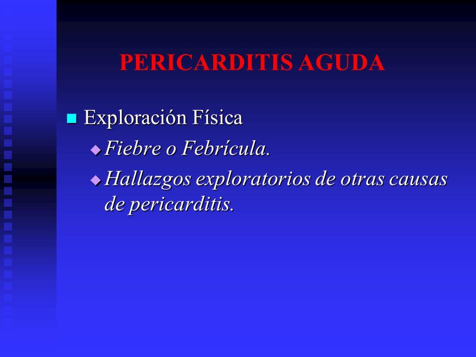 PERICARDITIS AGUDA Exploración Física Fiebre o Febrícula.