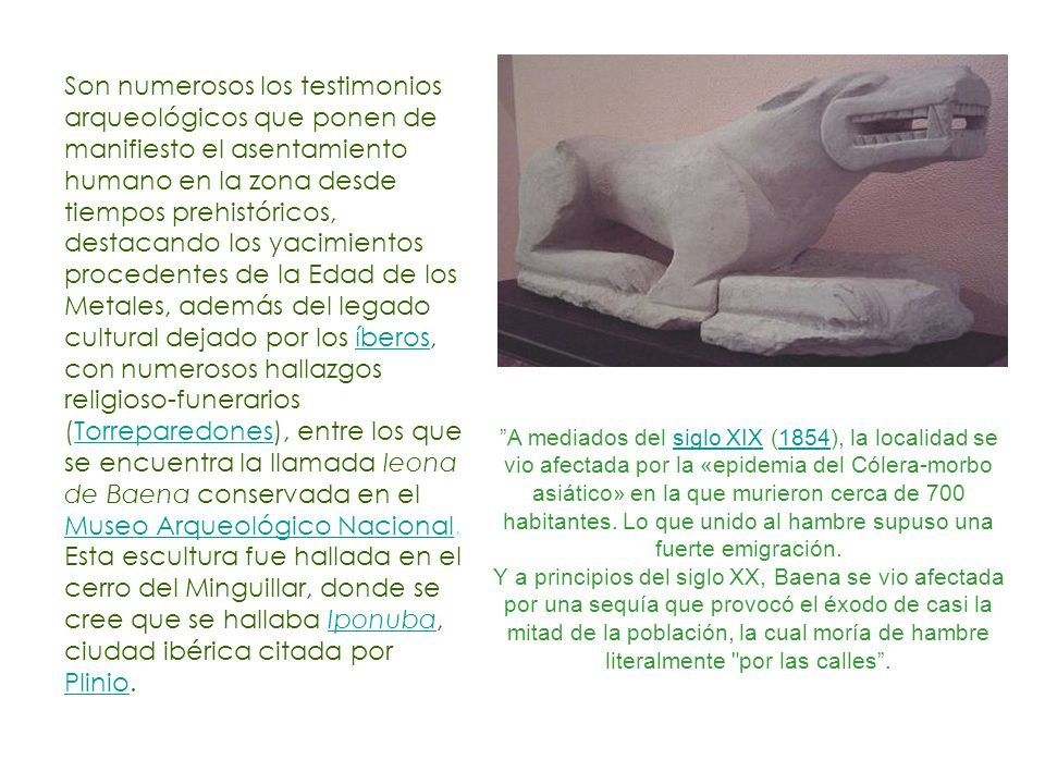 Son numerosos los testimonios arqueológicos que ponen de manifiesto el asentamiento humano en la zona desde tiempos prehistóricos, destacando los yacimientos procedentes de la Edad de los Metales, además del legado cultural dejado por los íberos, con numerosos hallazgos religioso-funerarios (Torreparedones), entre los que se encuentra la llamada leona de Baena conservada en el Museo Arqueológico Nacional. Esta escultura fue hallada en el cerro del Minguillar, donde se cree que se hallaba Iponuba, ciudad ibérica citada por Plinio.