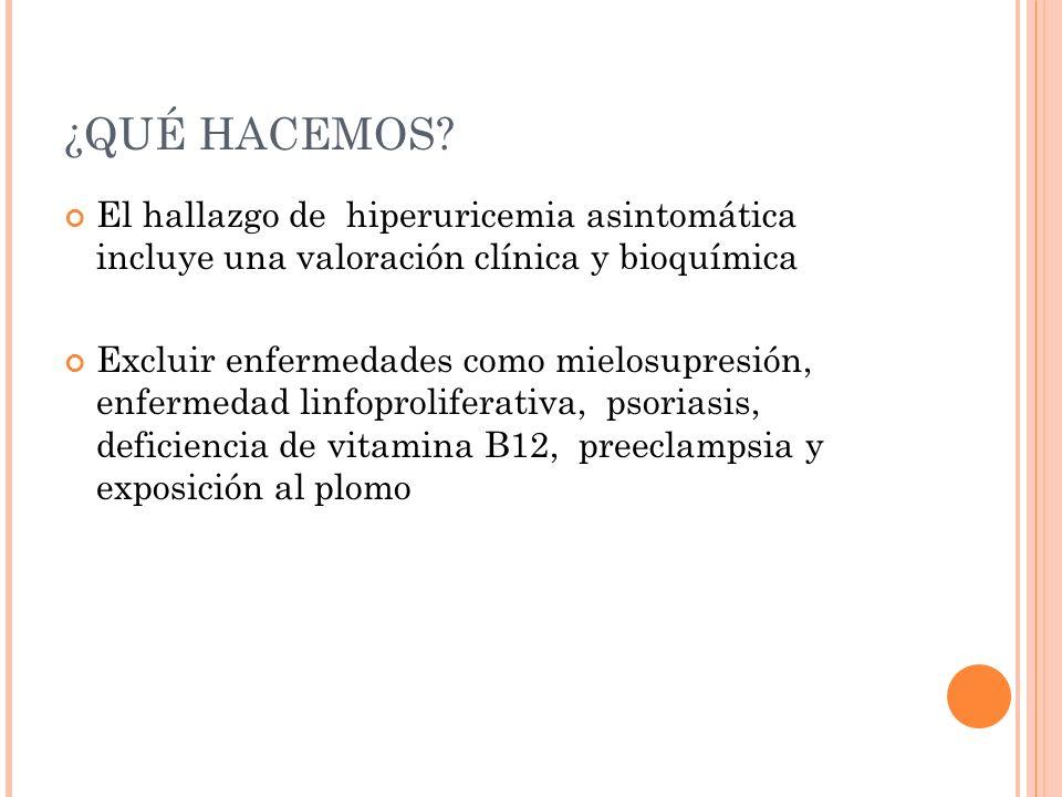 ¿QUÉ HACEMOS El hallazgo de hiperuricemia asintomática incluye una valoración clínica y bioquímica.